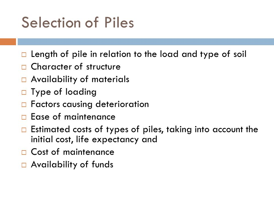 Selection of Piles Length of pile in relation to the load and type of soil. Character of structure.