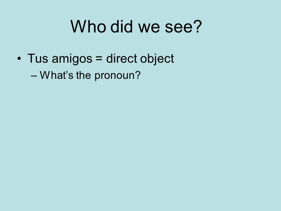 Who did we see Tus amigos = direct object What's the pronoun