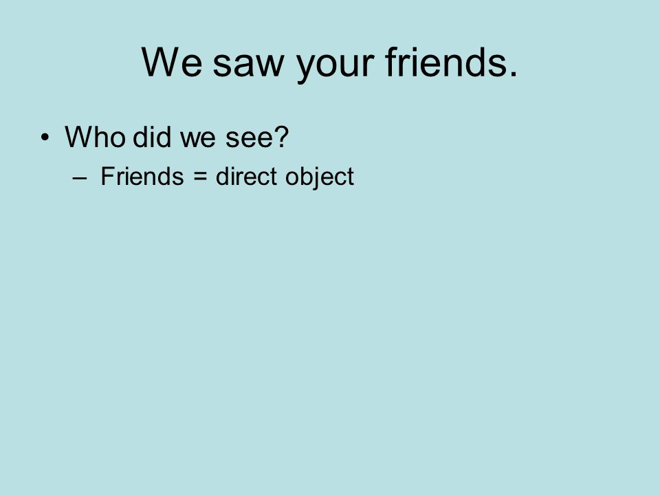 We saw your friends. Who did we see Friends = direct object