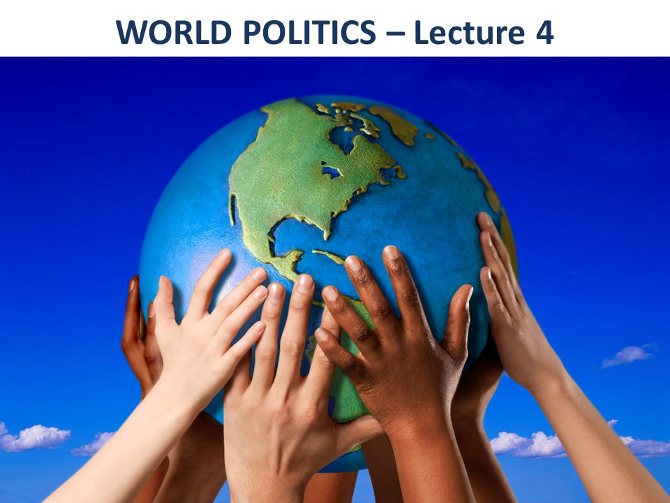 WORLD POLITICS – Lecture 4