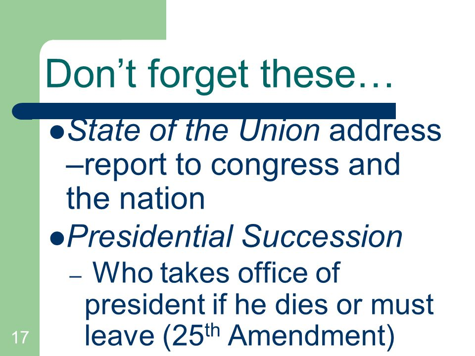 Don't forget these… State of the Union address –report to congress and the nation. Presidential Succession.
