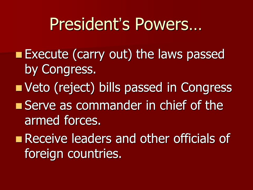 President's Powers… Execute (carry out) the laws passed by Congress.