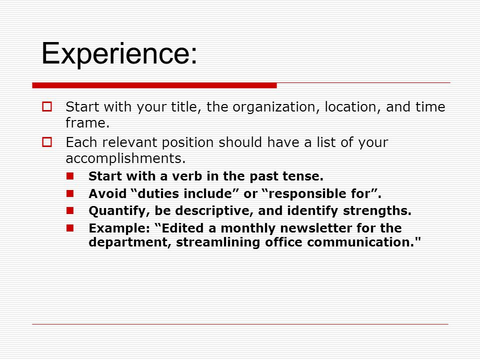 Experience: Start with your title, the organization, location, and time frame. Each relevant position should have a list of your accomplishments.