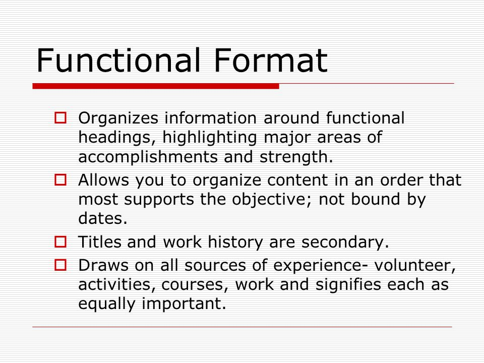 Functional Format Organizes information around functional headings, highlighting major areas of accomplishments and strength.