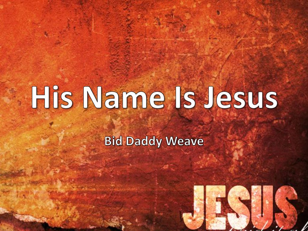 His Name Is Jesus Bid Daddy Weave  - ppt download