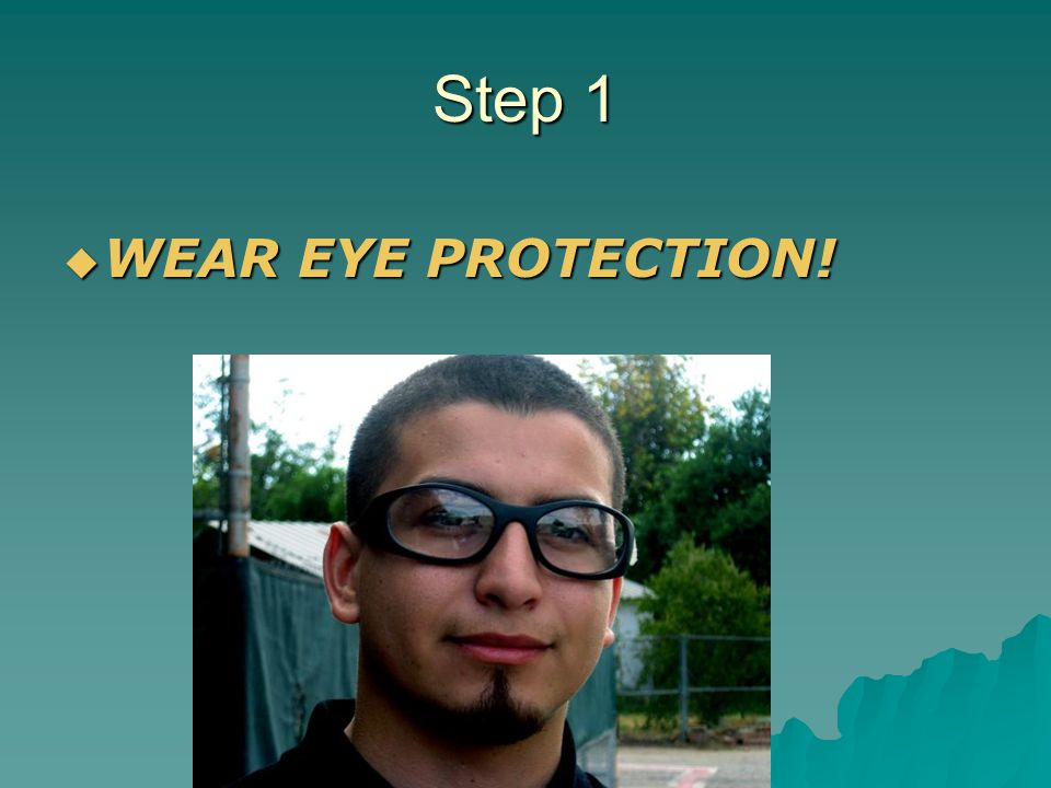Step 1 WEAR EYE PROTECTION!