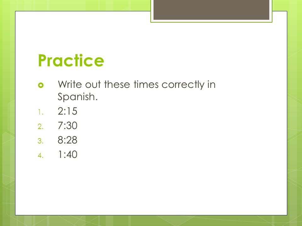 Practice Write out these times correctly in Spanish. 2:15 7:30 8:28
