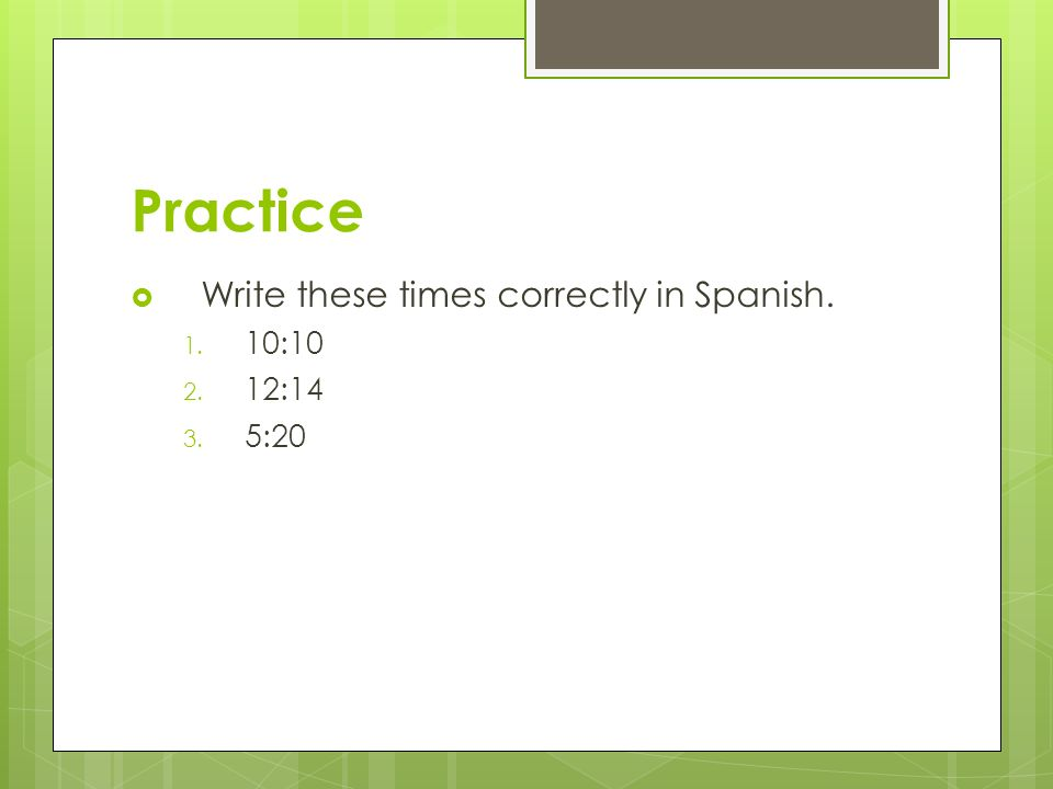 Practice Write these times correctly in Spanish. 10:10 12:14 5:20