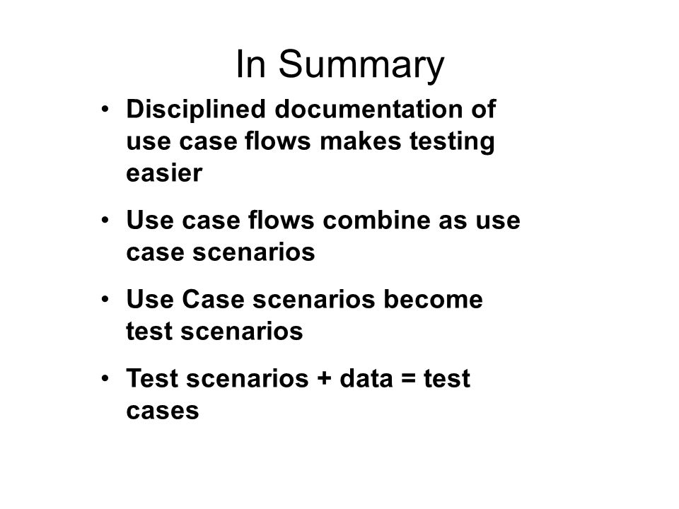 In Summary Disciplined documentation of use case flows makes testing easier. Use case flows combine as use case scenarios.
