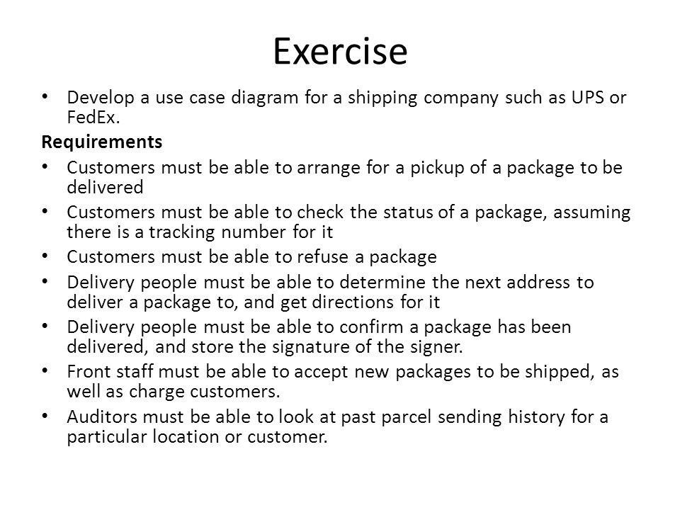 Exercise Develop a use case diagram for a shipping company such as UPS or FedEx. Requirements.