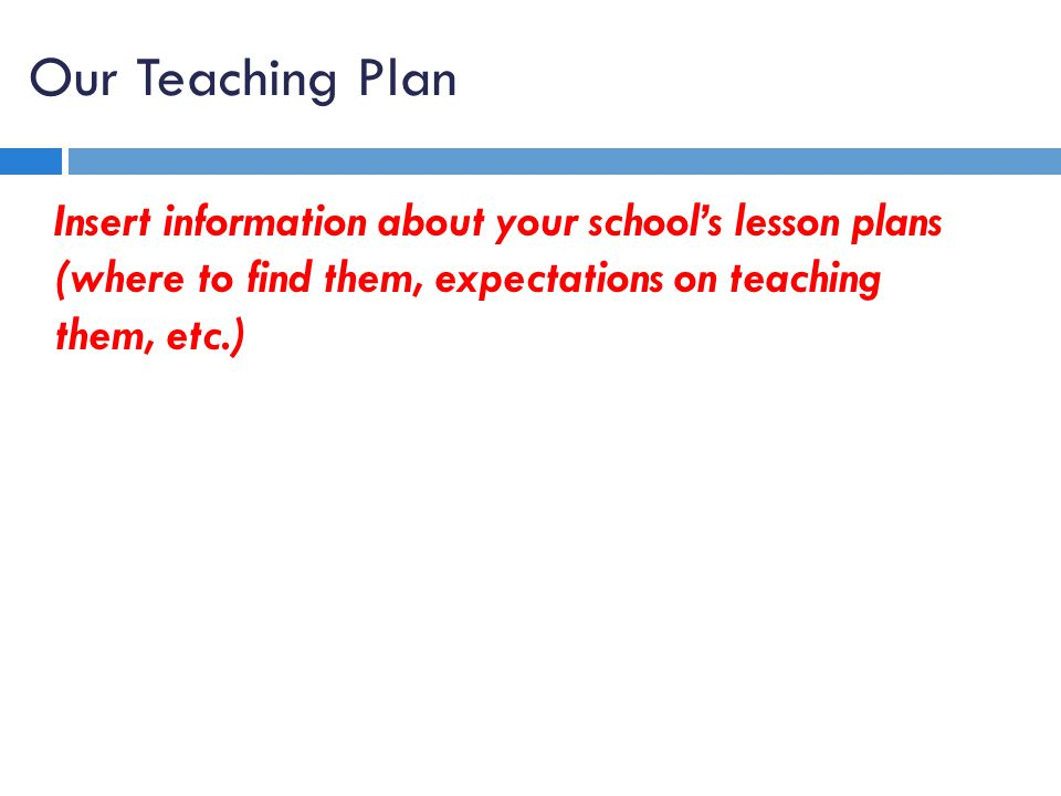 Our Teaching Plan Insert information about your school's lesson plans (where to find them, expectations on teaching them, etc.)