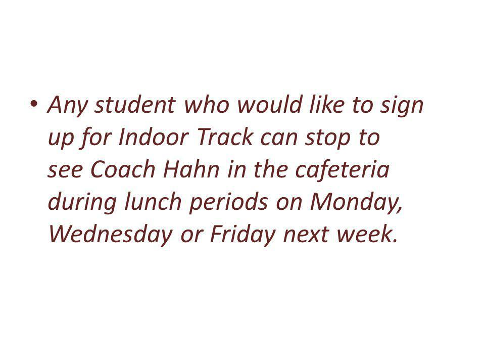 Any student who would like to sign up for Indoor Track can stop to see Coach Hahn in the cafeteria during lunch periods on Monday, Wednesday or Friday next week.