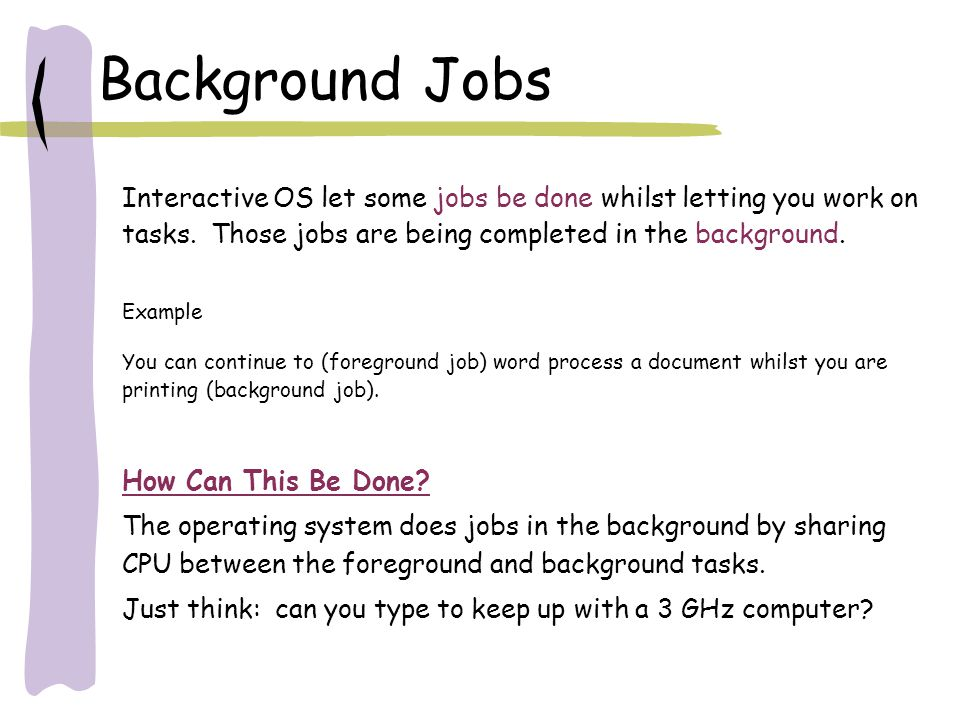Background Jobs Interactive OS let some jobs be done whilst letting you work on tasks. Those jobs are being completed in the background.