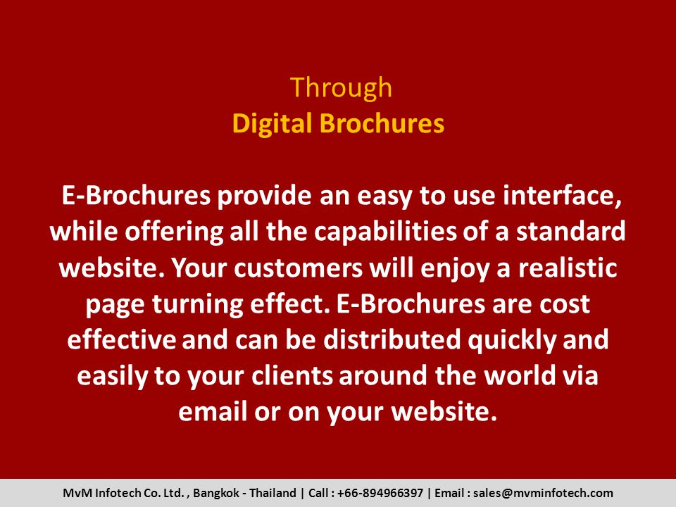Through Digital Brochures E-Brochures provide an easy to use interface, while offering all the capabilities of a standard website. Your customers will enjoy a realistic page turning effect. E-Brochures are cost effective and can be distributed quickly and easily to your clients around the world via  or on your website.