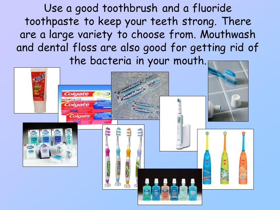Use a good toothbrush and a fluoride toothpaste to keep your teeth strong.