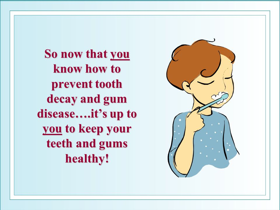 So now that you know how to prevent tooth decay and gum disease…