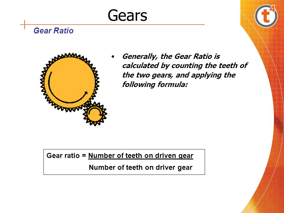 Gears Gear Ratio. Generally, the Gear Ratio is calculated by counting the teeth of the two gears, and applying the following formula: