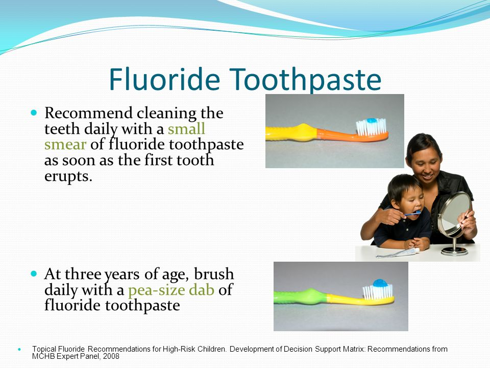 Fluoride Toothpaste Recommend cleaning the teeth daily with a small smear of fluoride toothpaste as soon as the first tooth erupts.
