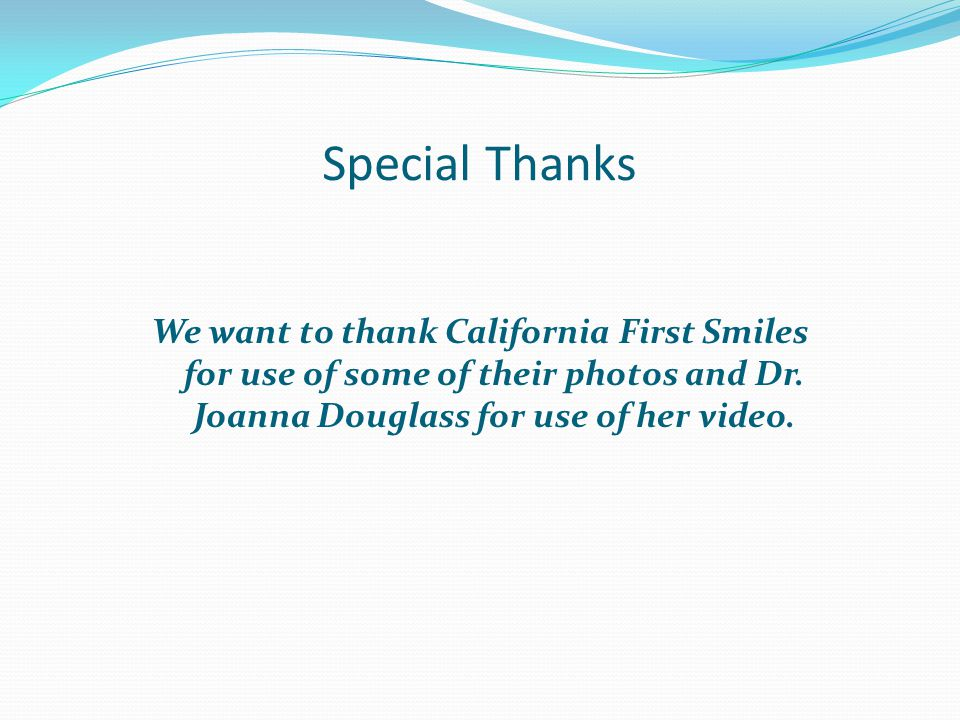 Special Thanks We want to thank California First Smiles for use of some of their photos and Dr. Joanna Douglass for use of her video.