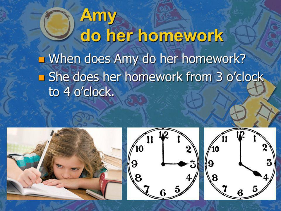 Amy do her homework When does Amy do her homework