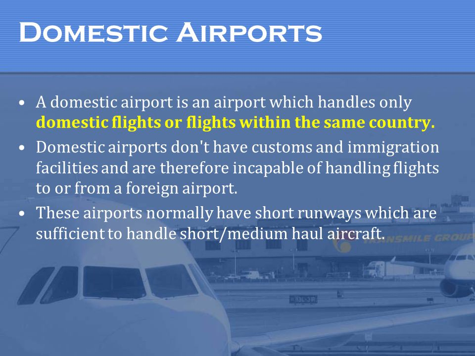 Domestic Airports A domestic airport is an airport which handles only domestic flights or flights within the same country.