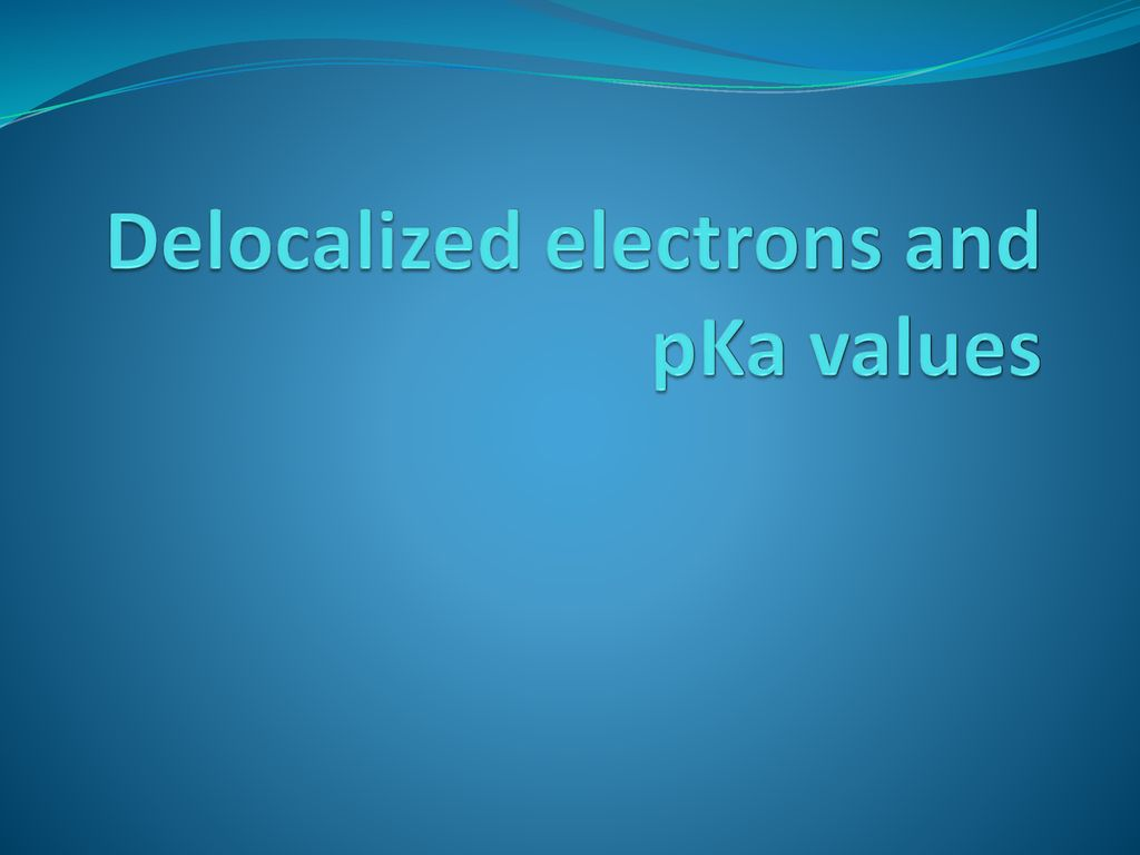 Delocalized electrons and pKa values - ppt download