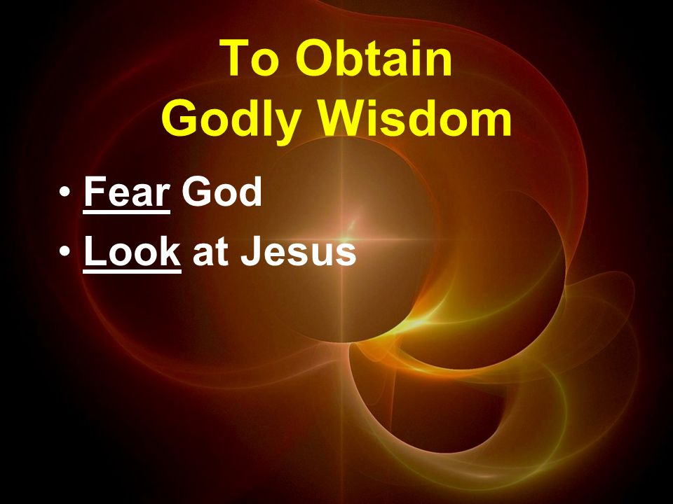 To Obtain Godly Wisdom Fear God Look at Jesus
