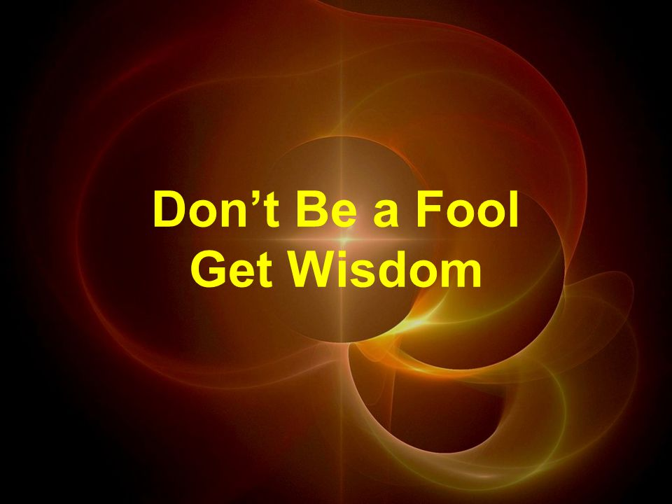 Don't Be a Fool Get Wisdom
