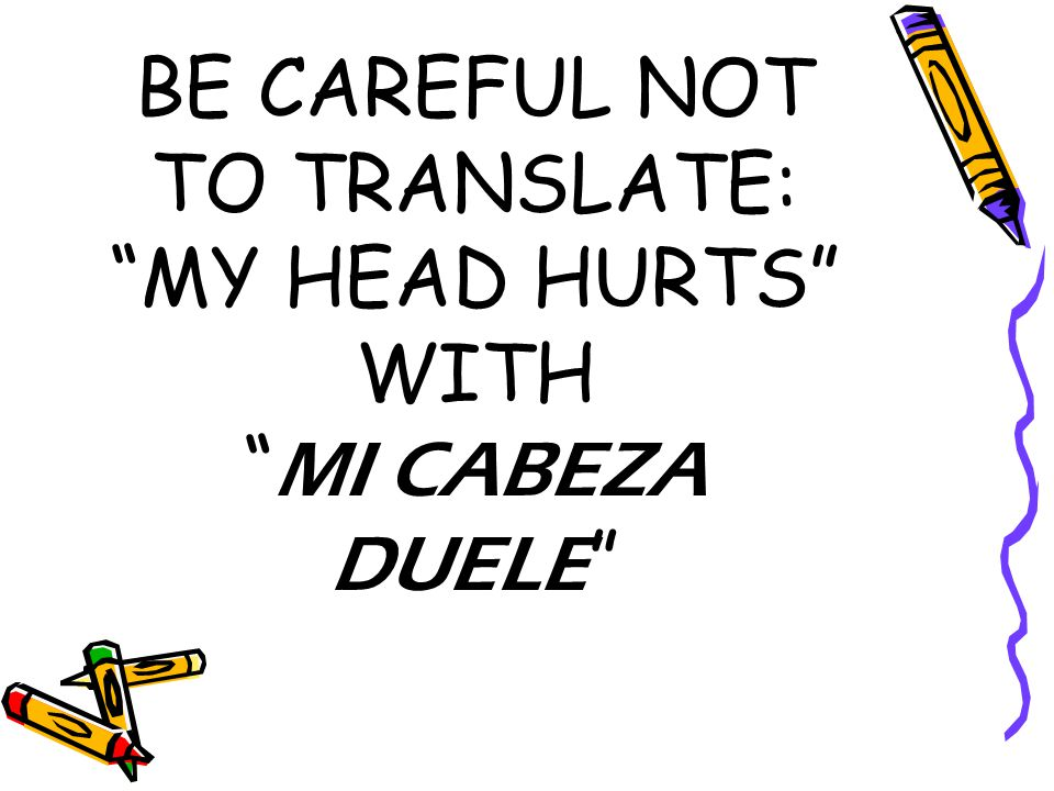 BE CAREFUL NOT TO TRANSLATE: MY HEAD HURTS WITH MI CABEZA DUELE