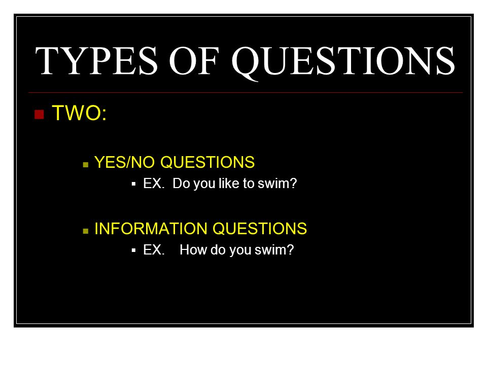 TYPES OF QUESTIONS TWO: YES/NO QUESTIONS INFORMATION QUESTIONS