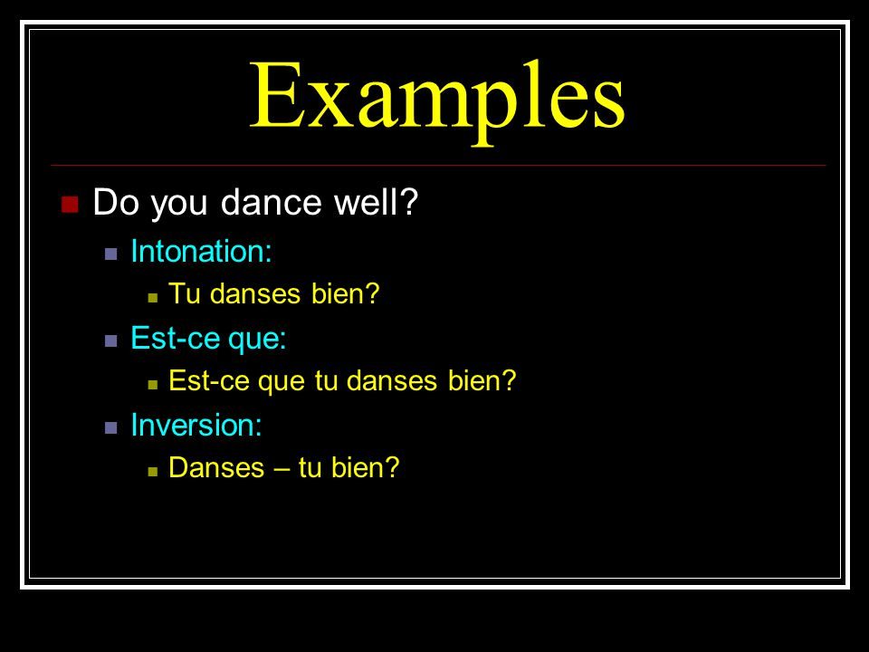 Examples Do you dance well Intonation: Est-ce que: Inversion: