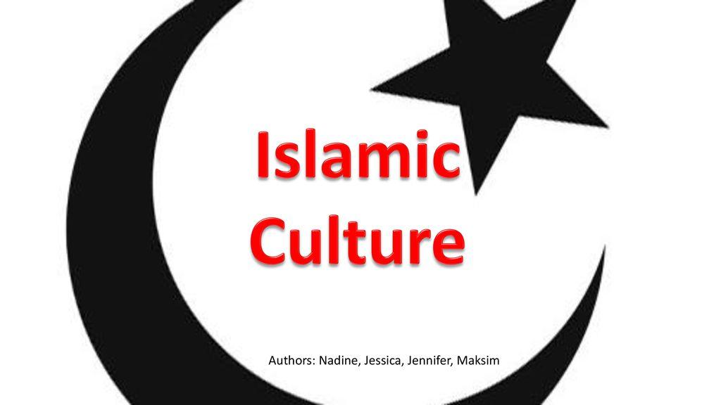 Islamic Culture Authors: Nadine, Jessica, Jennifer, Maksim  - ppt
