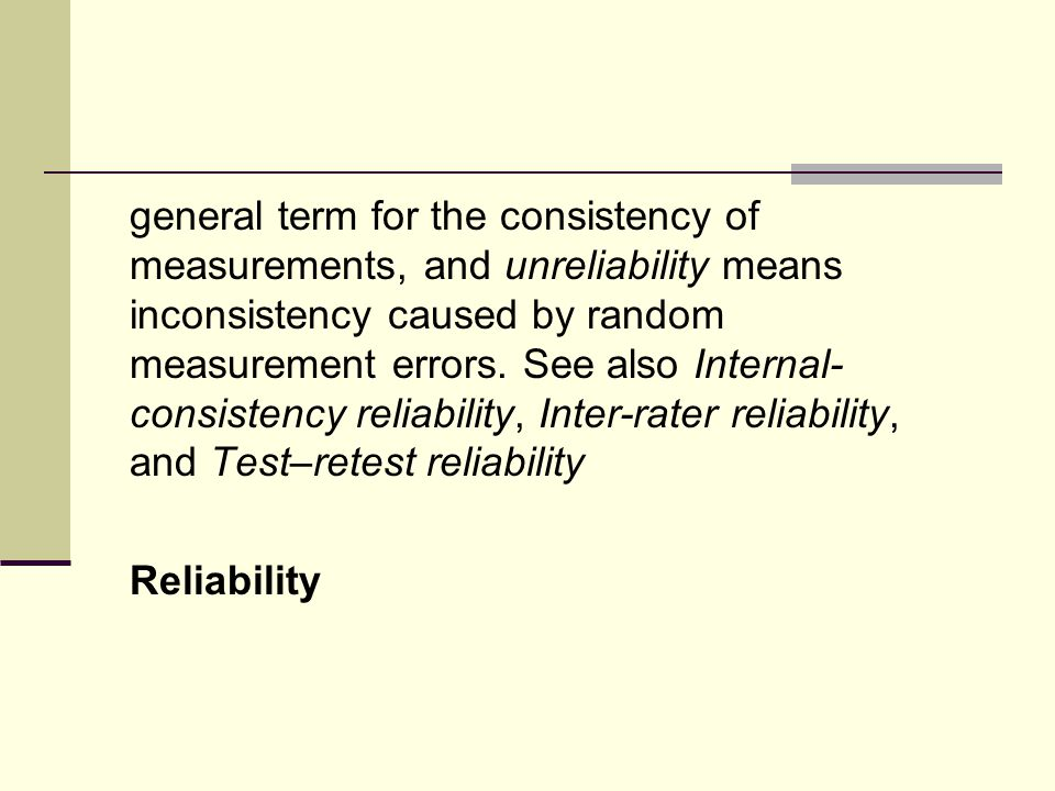 general term for the consistency of measurements, and unreliability means inconsistency caused by random measurement errors.