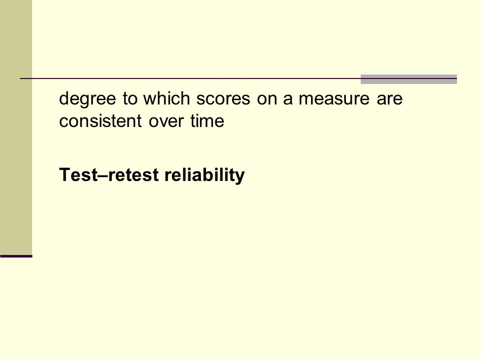 degree to which scores on a measure are consistent over time Test–retest reliability