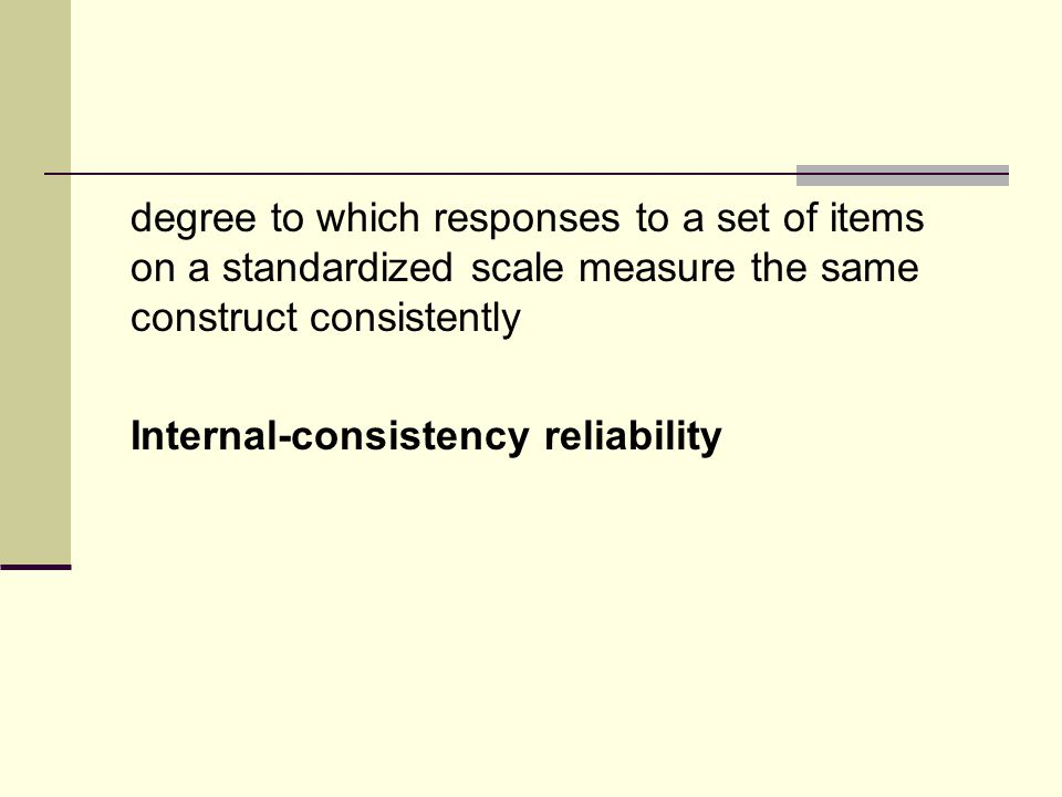 degree to which responses to a set of items on a standardized scale measure the same construct consistently Internal-consistency reliability