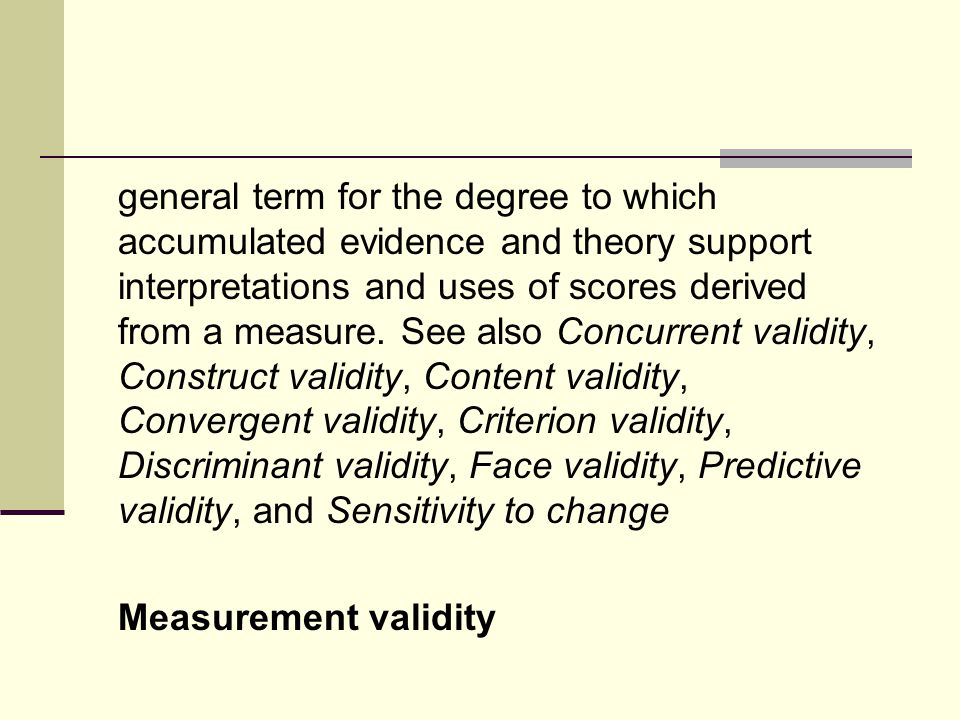 general term for the degree to which accumulated evidence and theory support interpretations and uses of scores derived from a measure.