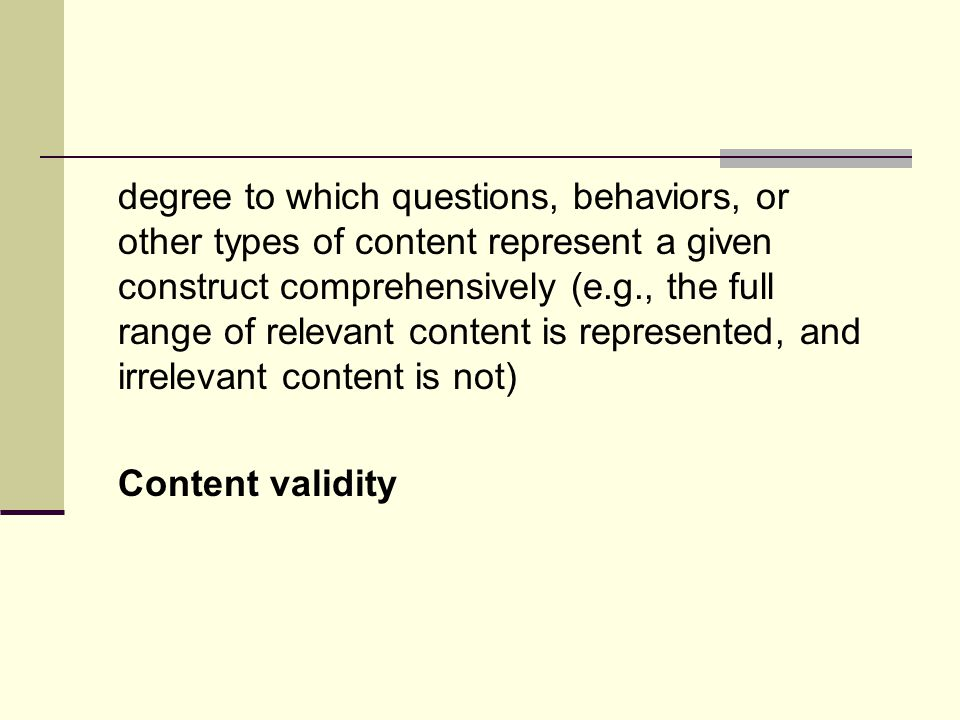degree to which questions, behaviors, or other types of content represent a given construct comprehensively (e.g., the full range of relevant content is represented, and irrelevant content is not) Content validity
