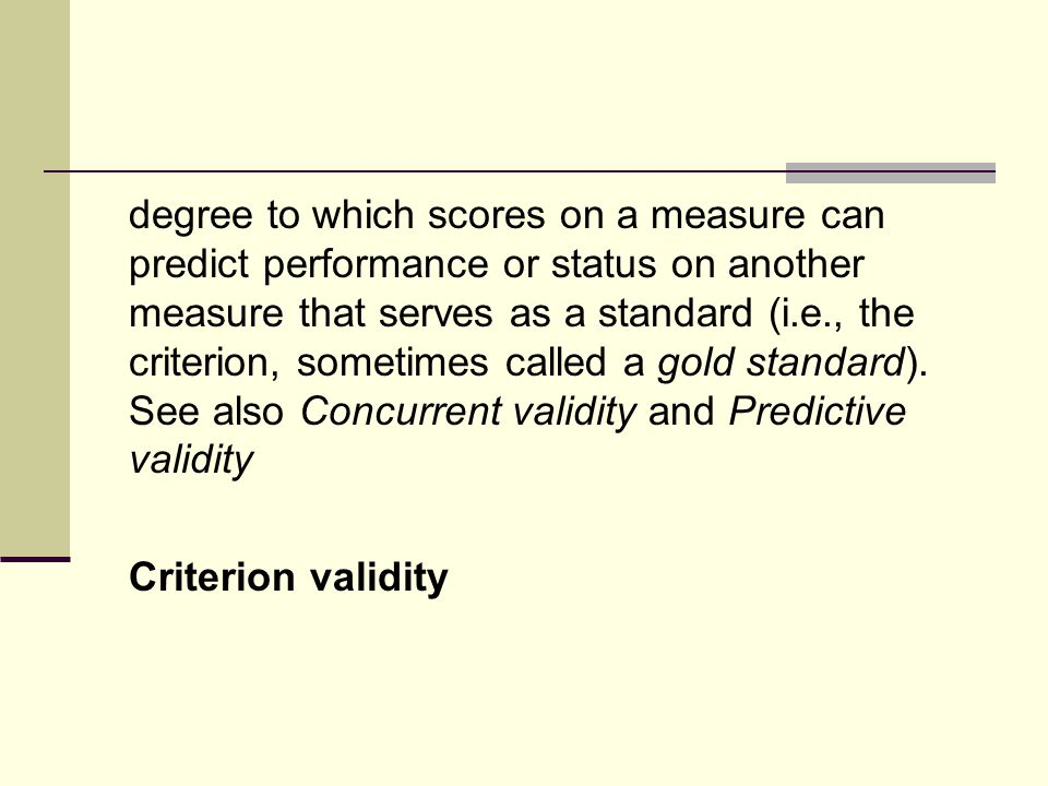 degree to which scores on a measure can predict performance or status on another measure that serves as a standard (i.e., the criterion, sometimes called a gold standard).