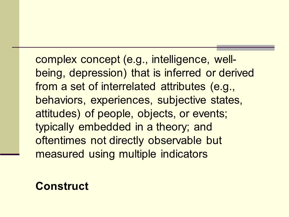 complex concept (e.g., intelligence, well-being, depression) that is inferred or derived from a set of interrelated attributes (e.g., behaviors, experiences, subjective states, attitudes) of people, objects, or events; typically embedded in a theory; and oftentimes not directly observable but measured using multiple indicators Construct