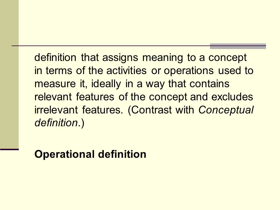 definition that assigns meaning to a concept in terms of the activities or operations used to measure it, ideally in a way that contains relevant features of the concept and excludes irrelevant features.