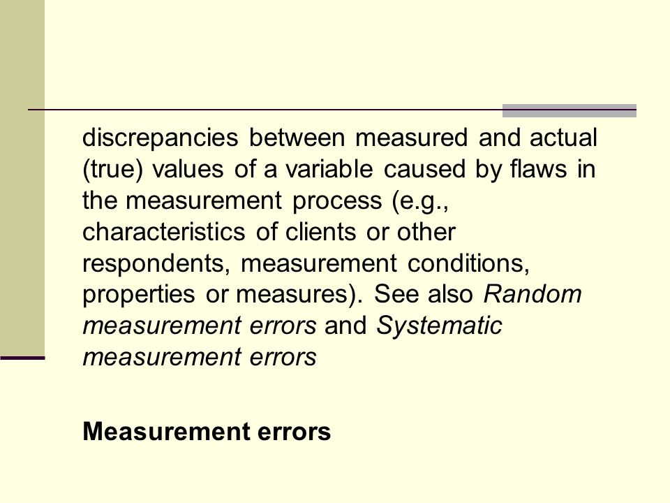 discrepancies between measured and actual (true) values of a variable caused by flaws in the measurement process (e.g., characteristics of clients or other respondents, measurement conditions, properties or measures).