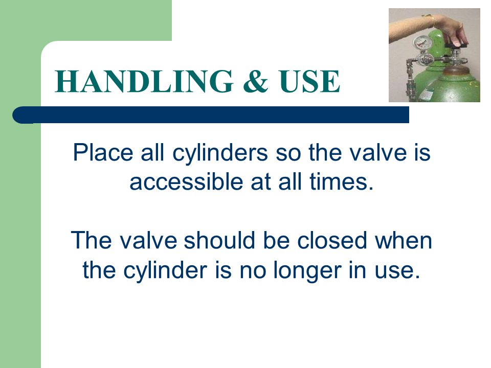 HANDLING & USE Place all cylinders so the valve is accessible at all times.