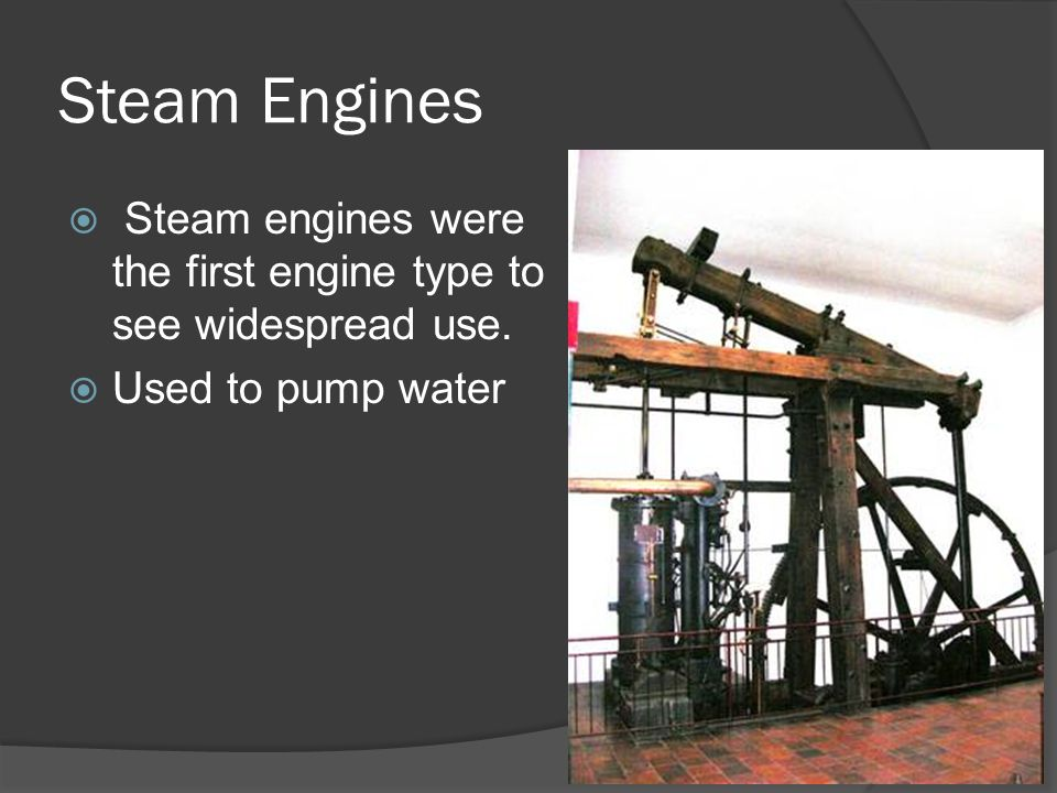 Steam Engines Steam engines were the first engine type to see widespread use. Used to pump water