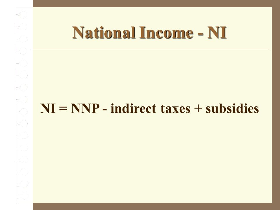 National Income - NI NI = NNP - indirect taxes + subsidies