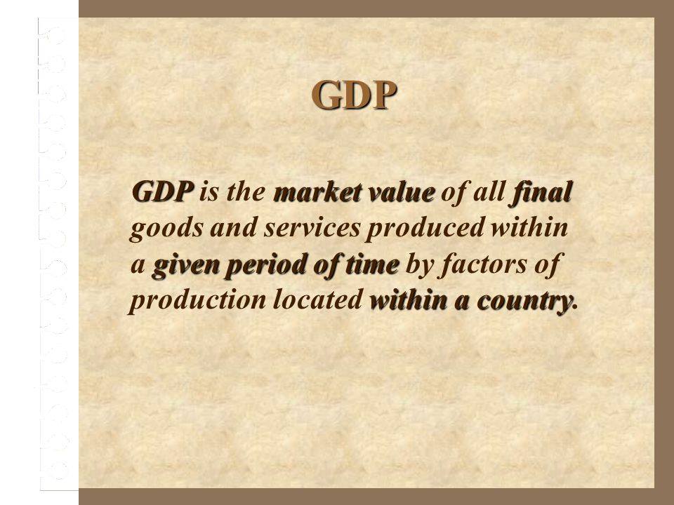 GDP GDP is the market value of all final goods and services produced within a given period of time by factors of production located within a country.