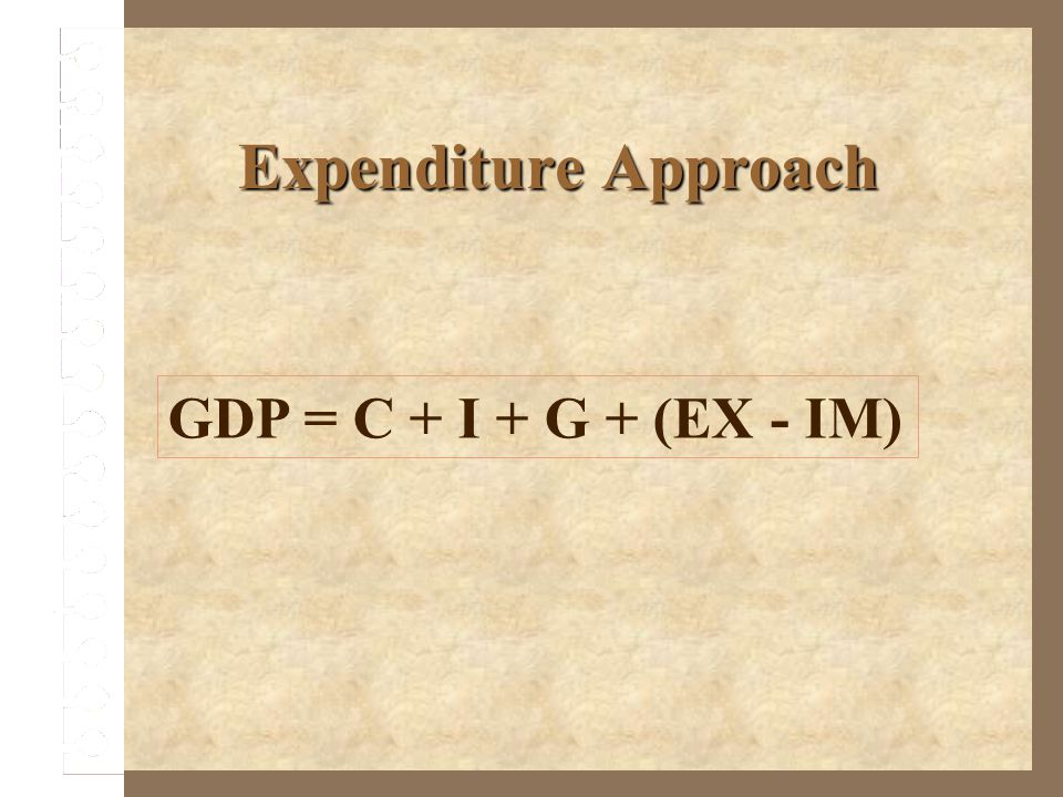 Expenditure Approach GDP = C + I + G + (EX - IM)