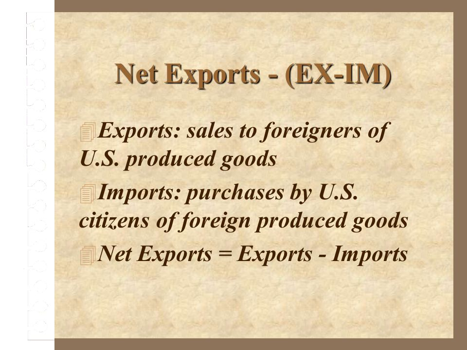 Net Exports - (EX-IM) Exports: sales to foreigners of U.S. produced goods. Imports: purchases by U.S. citizens of foreign produced goods.