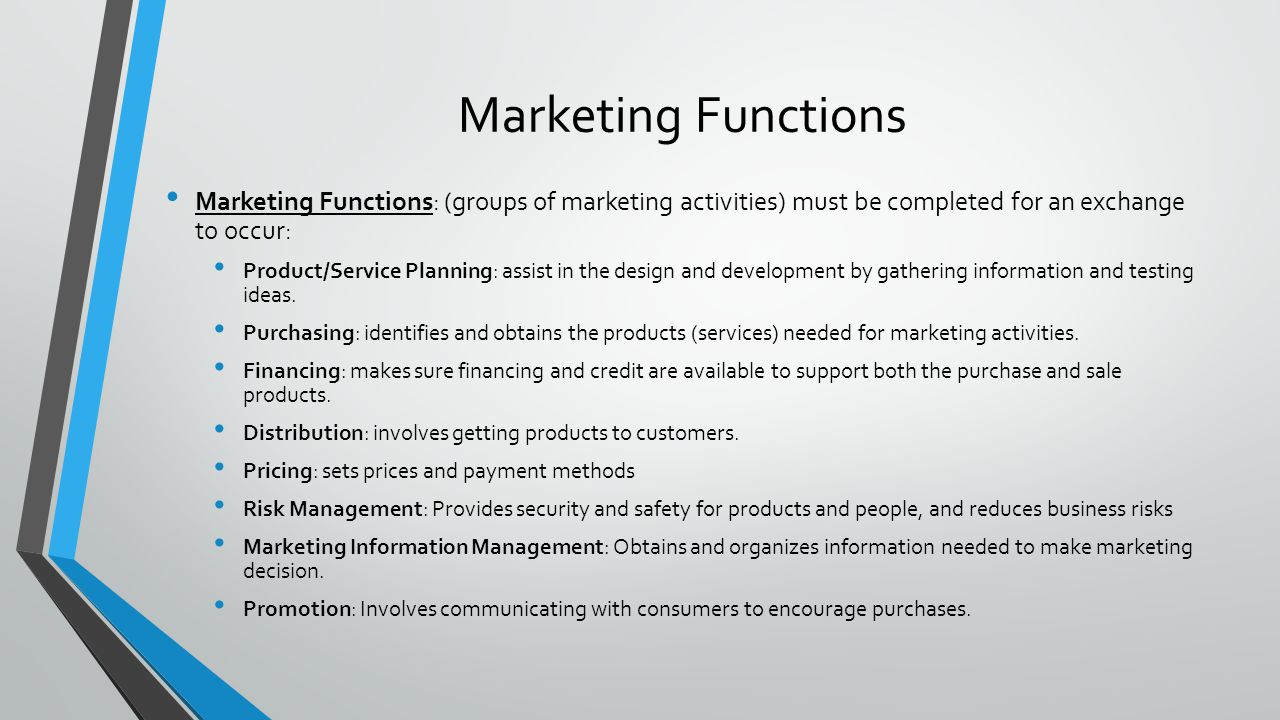 Marketing Functions Marketing Functions: (groups of marketing activities) must be completed for an exchange to occur: