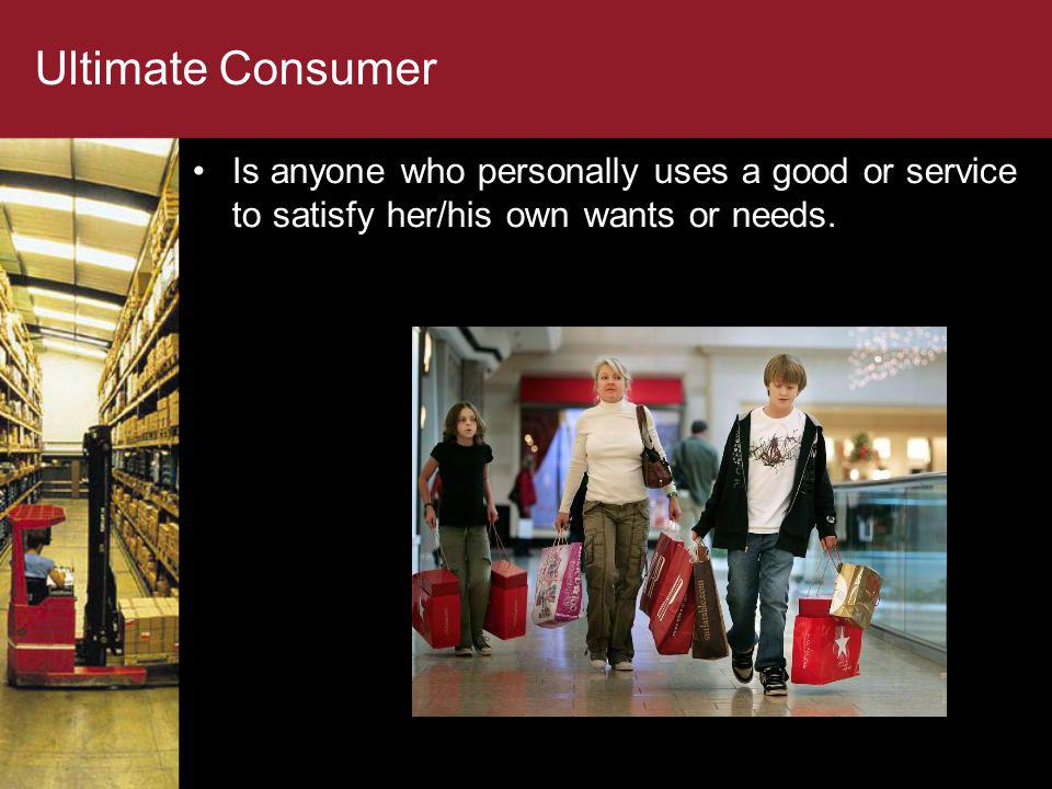 Ultimate Consumer Is anyone who personally uses a good or service to satisfy her/his own wants or needs.