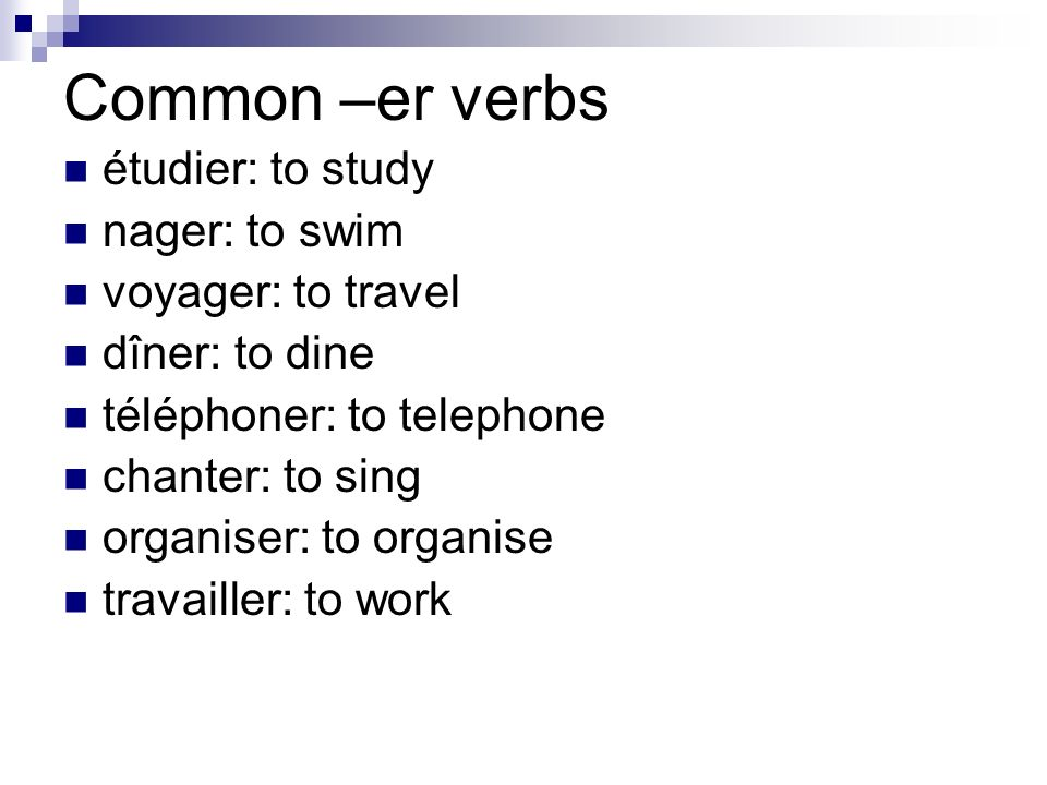 Common –er verbs étudier: to study nager: to swim voyager: to travel